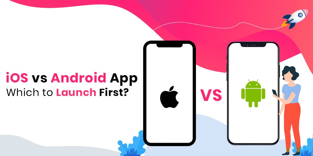 iOS vs Android Mobile App Development: Which to Launch First?