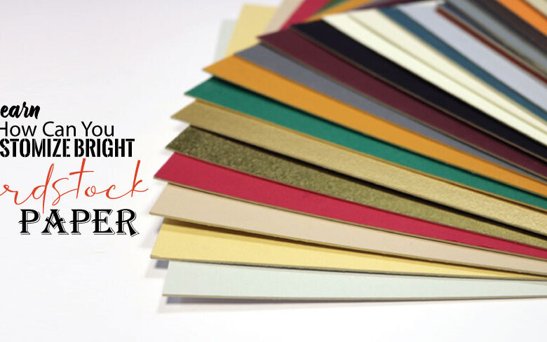 Learn How Can You Customize Bright Cardstock Paper, By Using These Different Ways